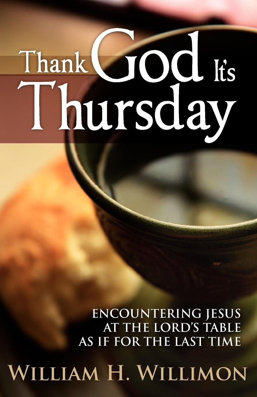 William H Willimon Thank God It's Thursday Encountering Jesus at the Lord's Table as If for the Last Time