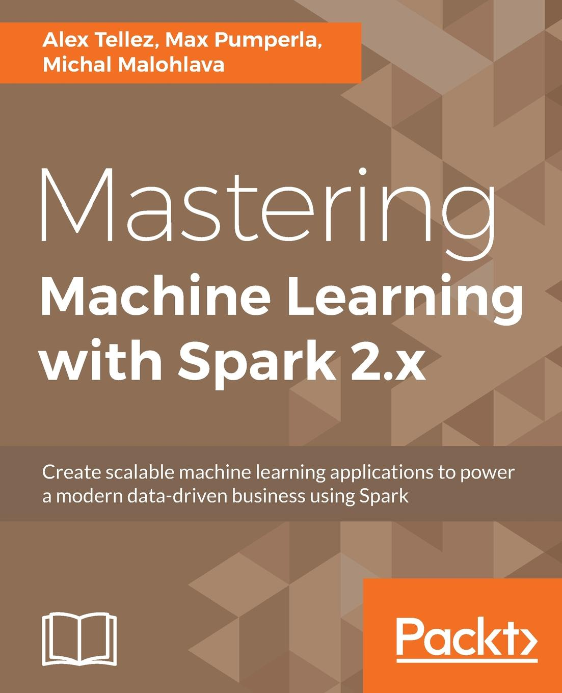 Alex Tellez, Max Pumperla, Michal Malohlava Mastering Machine Learning with Spark 2.x