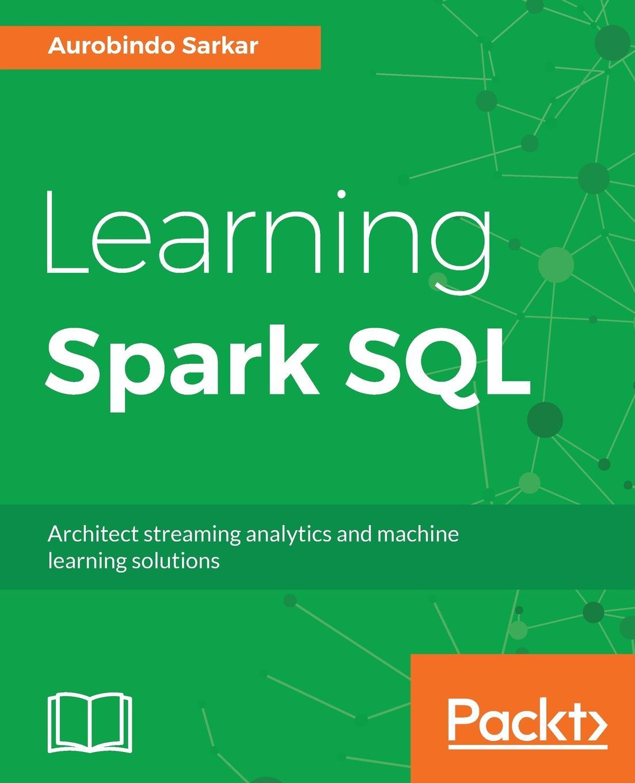Aurobindo Sarkar Learning Spark SQL