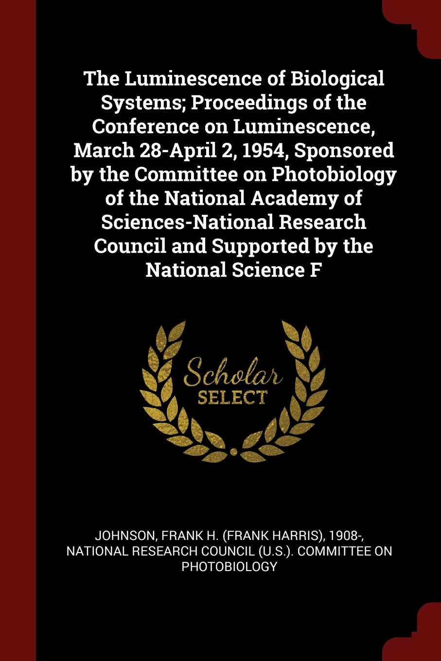 The Luminescence of Biological Systems; Proceedings of the Conference on Luminescence, March 28-April 2, 1954, Sponsored by the Committee on Photobiology of the National Academy of Sciences-National Research Council and Supported by the National S...