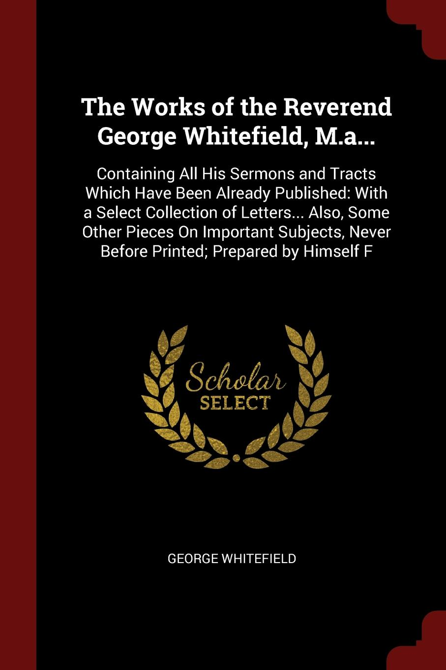 The Works of the Reverend George Whitefield, M.a... Containing All His Sermons and Tracts Which Have Been Already Published: With a Select Collection of Letters... Also, Some Other Pieces On Important Subjects, Never Before Printed; Prepared by Hi...