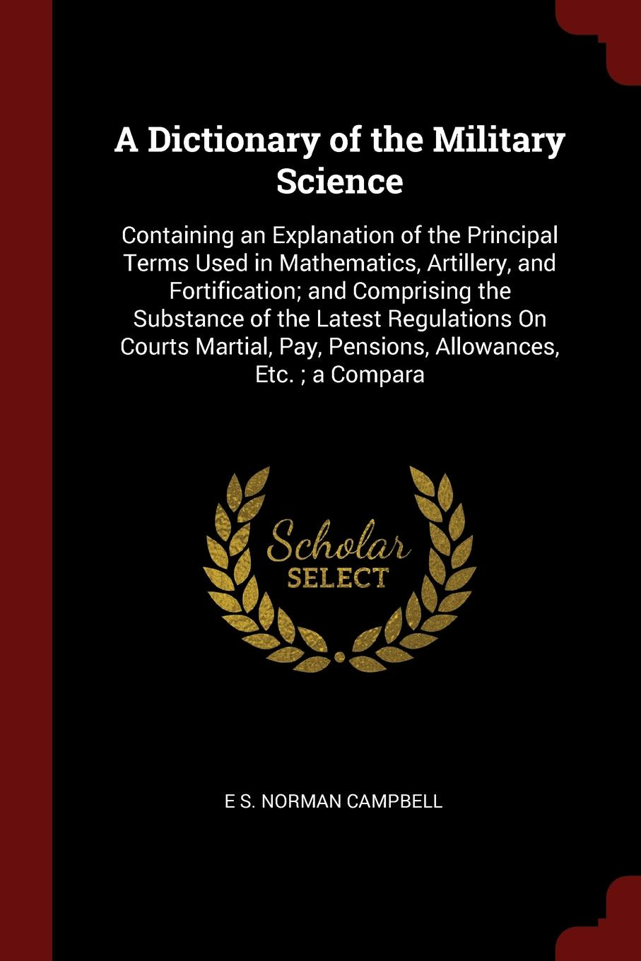 A Dictionary of the Military Science. Containing an Explanation of the Principal Terms Used in Mathematics, Artillery, and Fortification; and Comprising the Substance of the Latest Regulations On Courts Martial, Pay, Pensions, Allowances, Etc. ; a...