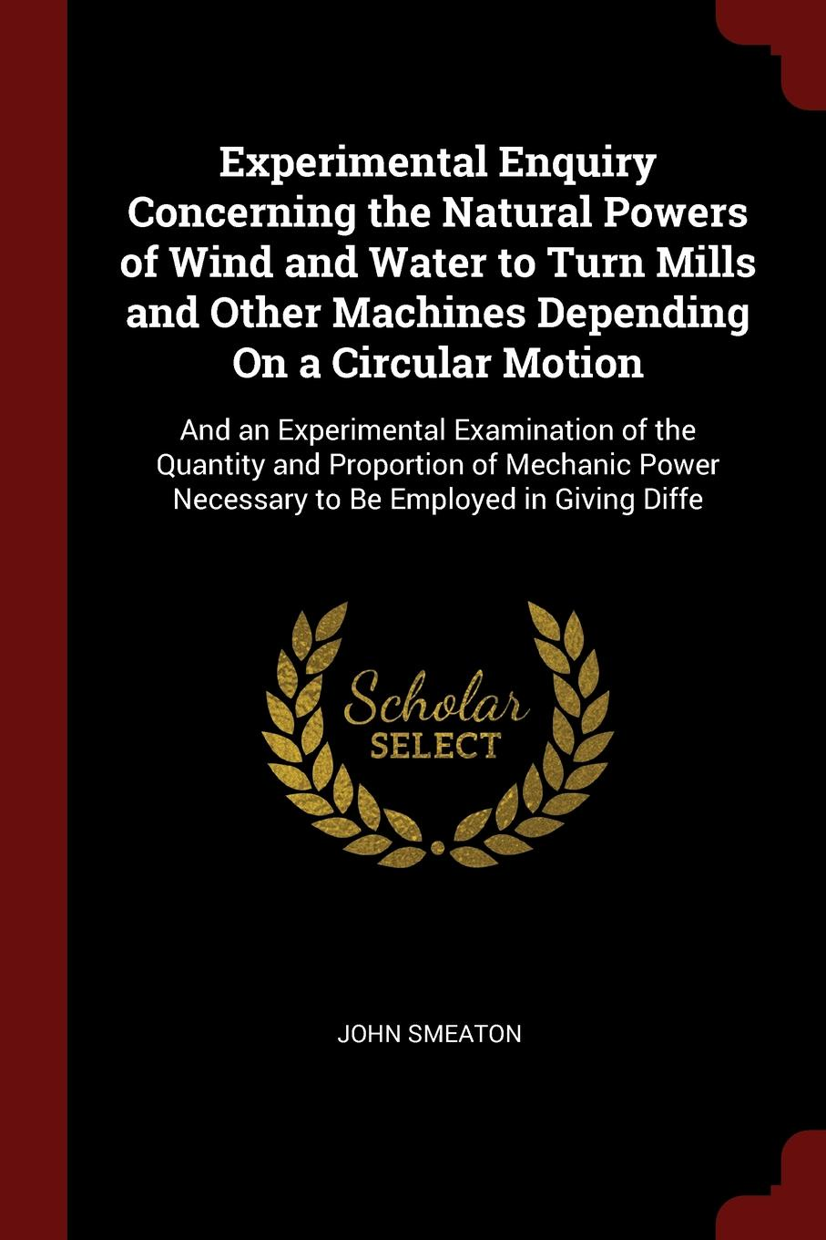 Experimental Enquiry Concerning the Natural Powers of Wind and Water to Turn Mills and Other Machines Depending On a Circular Motion. And an Experimental Examination of the Quantity and Proportion of Mechanic Power Necessary to Be Employed in Givi...