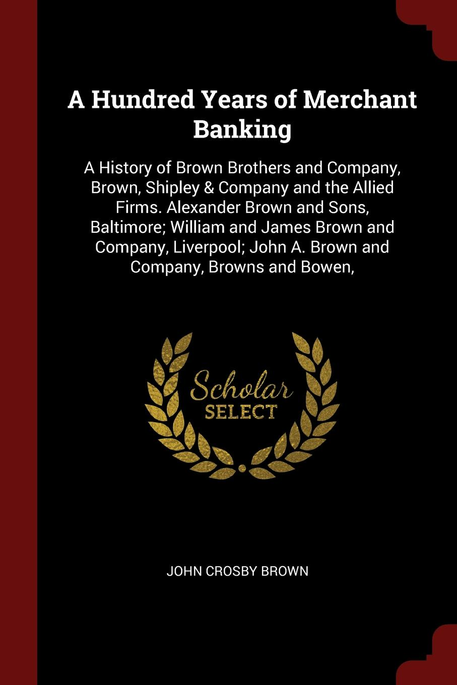 John Crosby Brown A Hundred Years of Merchant Banking. History Brothers and Company, Brown, Shipley & Company the Allied Firms. Alexander Sons, Baltimore; William James Liverpool; A. Browns and...