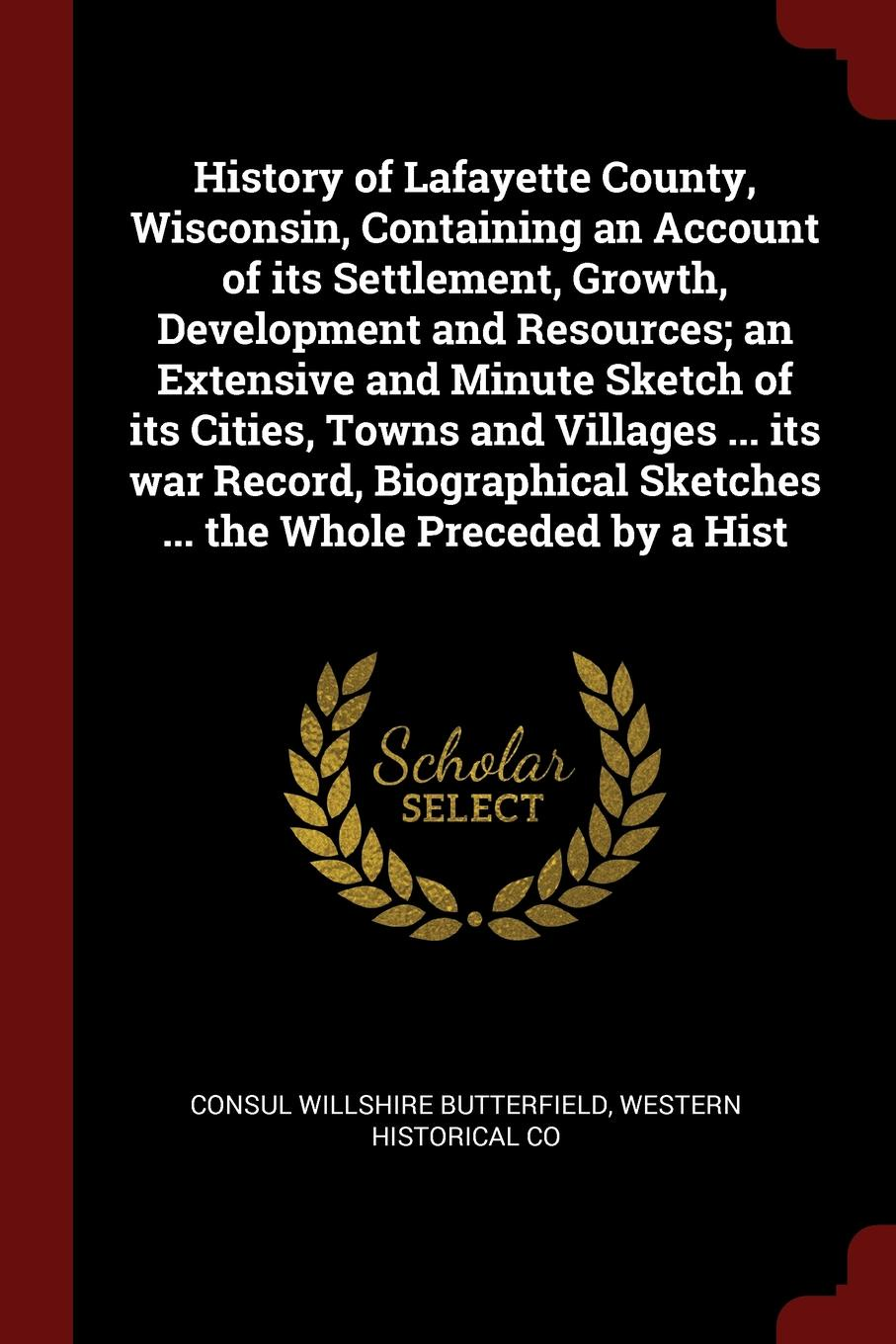 History of Lafayette County, Wisconsin, Containing an Account of its Settlement, Growth, Development and Resources; an Extensive and Minute Sketch of its Cities, Towns and Villages ... its war Record, Biographical Sketches ... the Whole Preceded b...