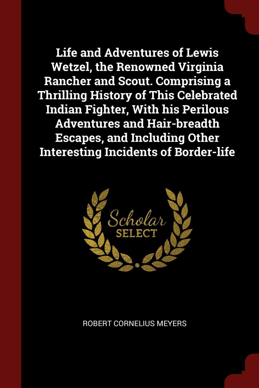 лучшая цена Robert Cornelius Meyers Life and Adventures of Lewis Wetzel, the Renowned Virginia Rancher and Scout. Comprising a Thrilling History of This Celebrated Indian Fighter, With his Perilous Adventures and Hair-breadth Escapes, and Including Other Interesting Incidents of Bor...
