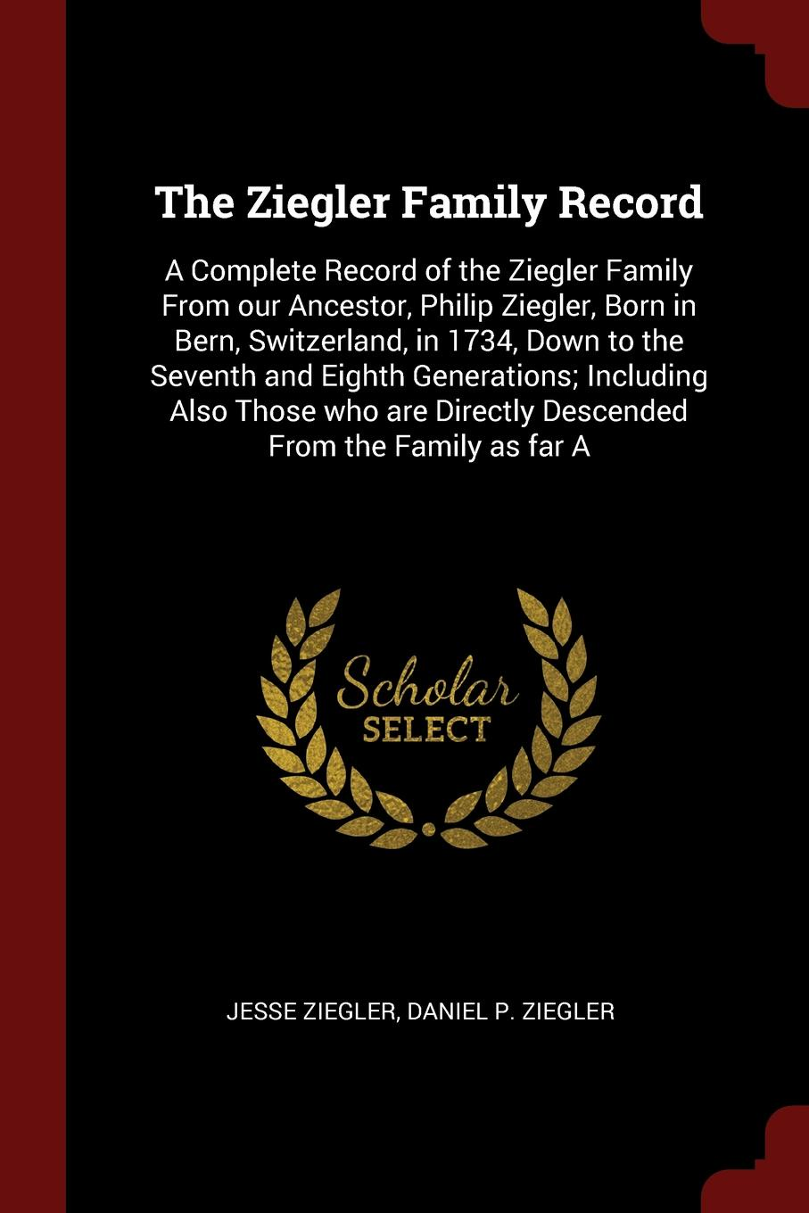 Jesse Ziegler, Daniel P. Ziegler The Ziegler Family Record. A Complete Record of the Ziegler Family From our Ancestor, Philip Ziegler, Born in Bern, Switzerland, in 1734, Down to the Seventh and Eighth Generations; Including Also Those who are Directly Descended From the Family a... эдвард бульвер литтон the caxtons a family picture volume 03