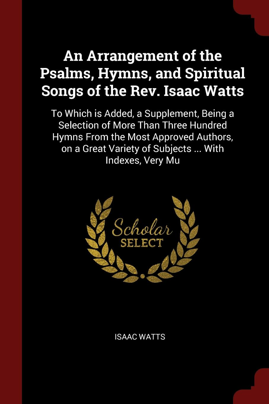 Фото - Isaac Watts An Arrangement of the Psalms, Hymns, and Spiritual Songs of the Rev. Isaac Watts. To Which is Added, a Supplement, Being a Selection of More Than Three Hundred Hymns From the Most Approved Authors, on a Great Variety of Subjects ... With Indexes, ... william parkinson a selection of hymns and spiritual songs