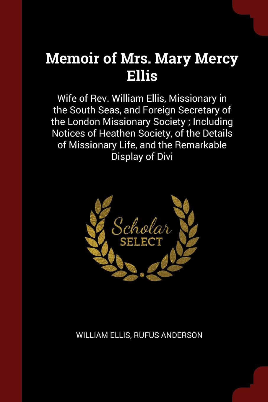 Memoir of Mrs. Mary Mercy Ellis. Wife of Rev. William Ellis, Missionary in the South Seas, and Foreign Secretary of the London Missionary Society ; Including Notices of Heathen Society, of the Details of Missionary Life, and the Remarkable Display...