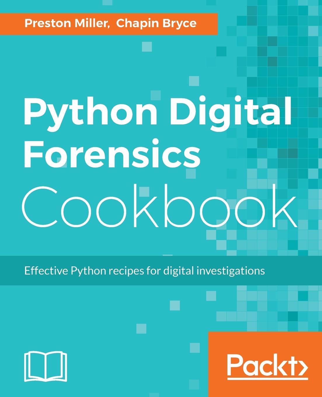Preston Miller, Chapin Bryce Python Digital Forensics Cookbook
