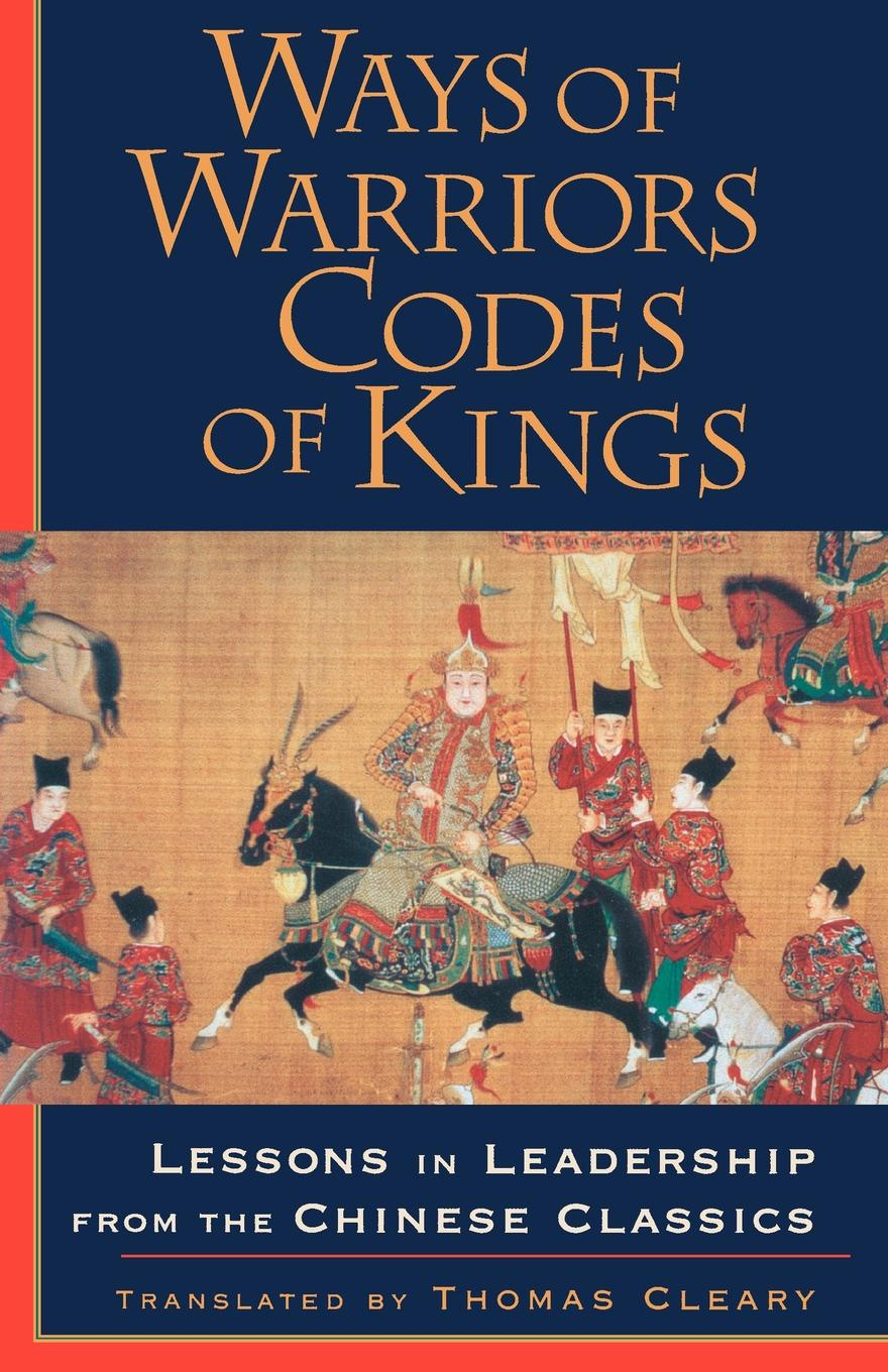Thomas Cleary Ways of Warriors, Codes of Kings. Lessons in Leadership from the Chinese Classics jim ware the leadership genius of george w bush 10 commonsense lessons from the commander in chief