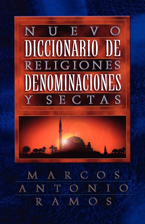 Marcos Antonio Ramos Nuevo Diccionario de Religiones, Denominaciones y Sectas . Now Dictionary of Religions