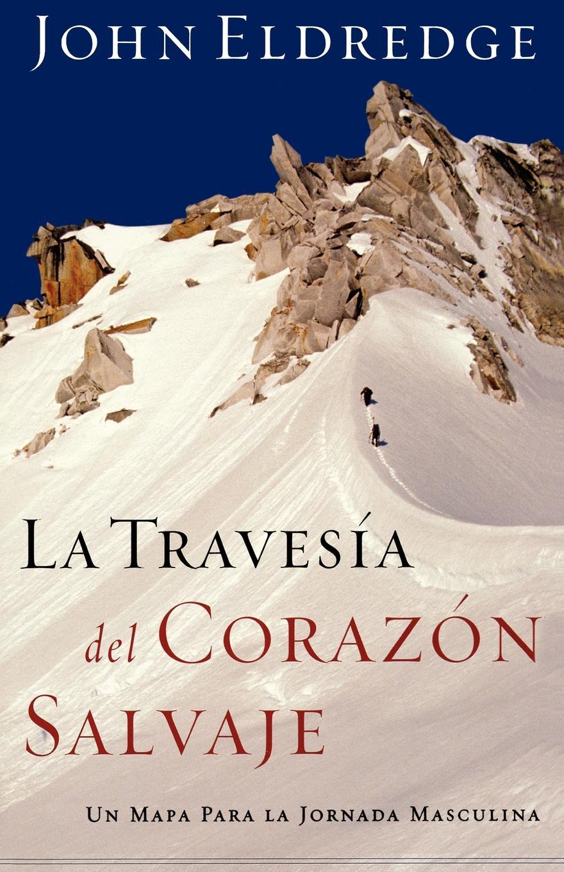 John Eldredge La Travesia del Corazon Salvaje. Un Mapa Para la Jornada Masculina . The Way of the Wild Heart
