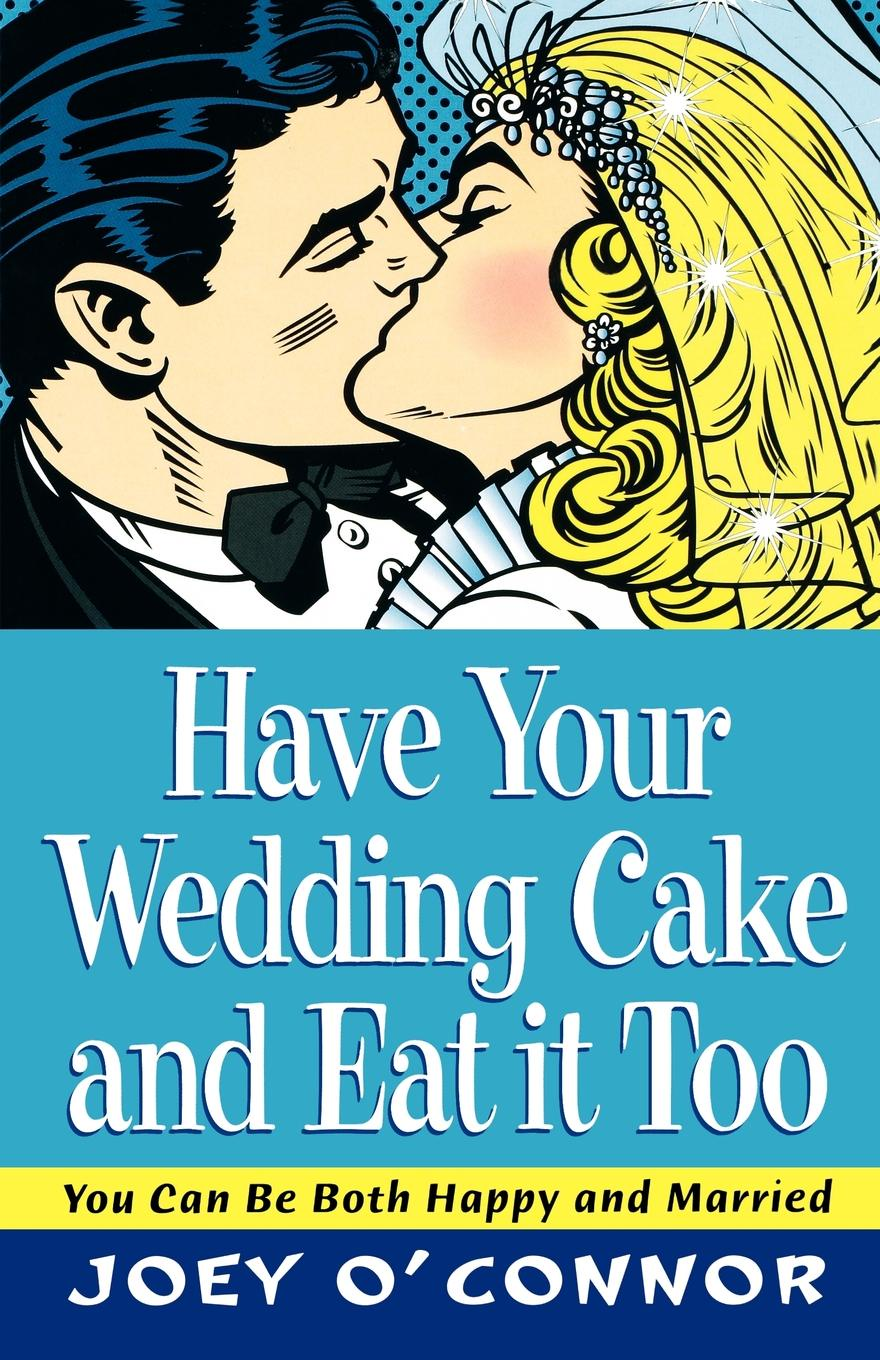 Joey O'Connor Have Your Wedding Cake and Eat It Too!. You Can Be Both Happy and Married can you say it too twit twoo