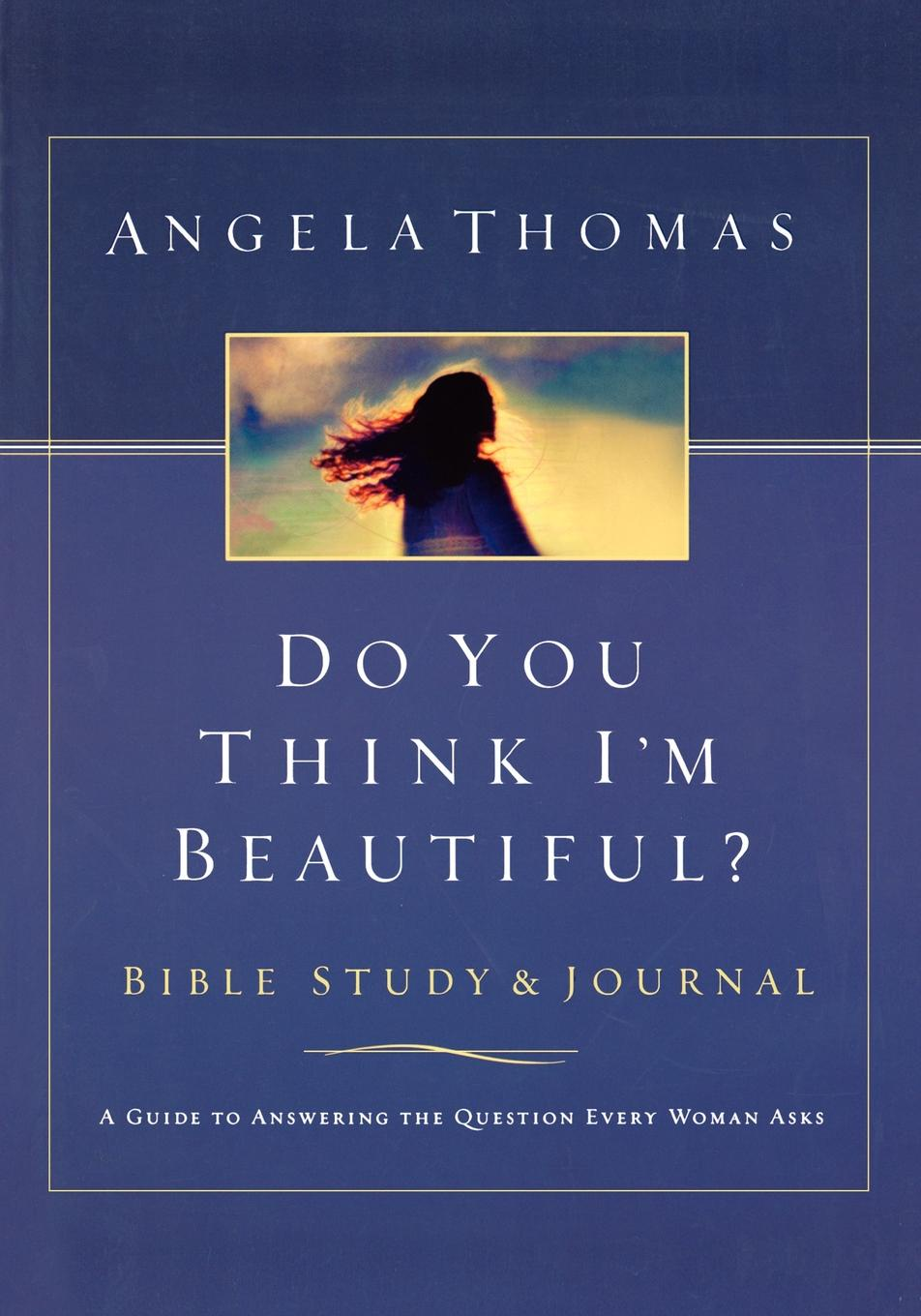 Angela Thomas Do You Think I'm Beautiful? Bible Study and Journal. A Guide to Answering the Question Every Woman Asks rosie thomas every woman knows a secret