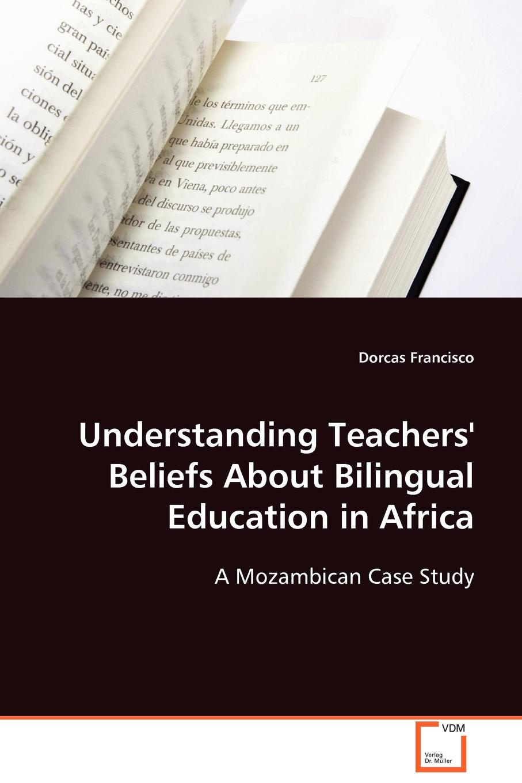 Dorcas Francisco Understanding Teachers' Beliefs About Bilingual Education in Africa harole yoseph gebregziabhire understanding mothers perception about malnutrition