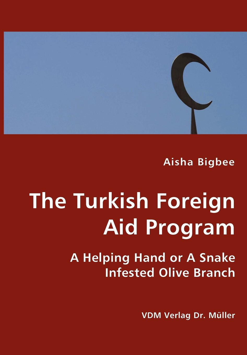 Aisha Bigbee The Turkish Foreign Aid Program- A Helping Hand or A Snake Infested Olive Branch the rationale behind foreign aid