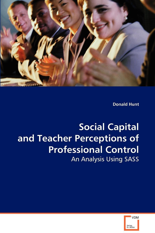 Donald Hunt Social Capital and Teacher Perceptions of Professional Control re imagining teacher professional learning for social change