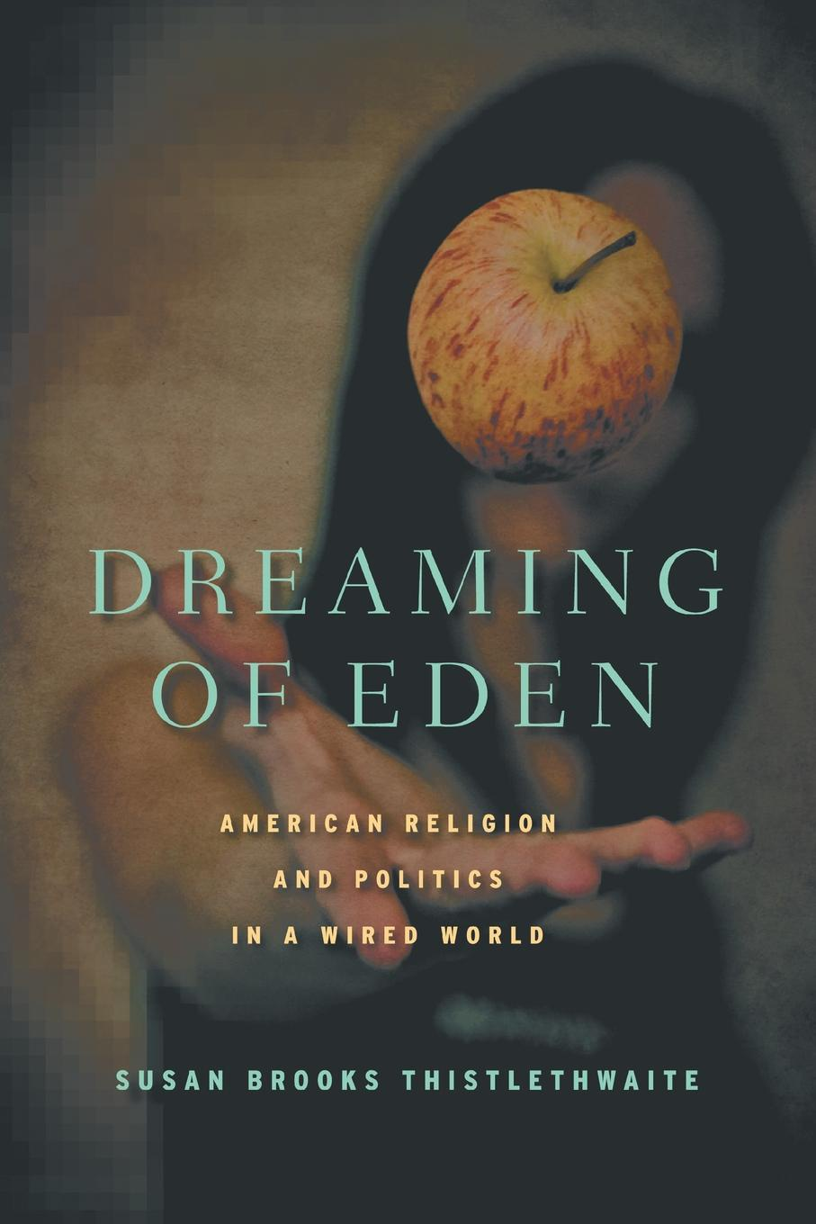 S. Thistlethwaite Dreaming of Eden. American Religion and Politics in a Wired World eden emily miss eden s letters