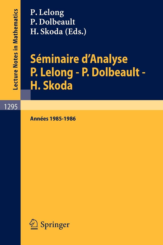 Seminaire DAnalyse P. Lelong - Dolbeault H. Skoda. Annees 1985/1986