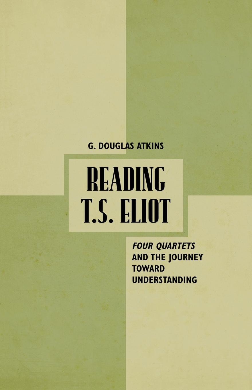 G. Atkins Reading T.S. Eliot. Four Quartets and the Journey towards Understanding все цены