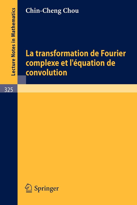 C. -C Chou, Chin-Cheng Chou La Transformation de Fourier Complexe Et L'Equation de Convolution fourier charles theorie de l association et de l unite universelle french edition