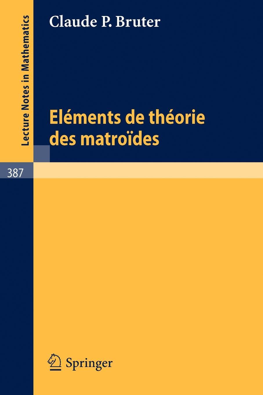 C.P. Bruter Elements de Theorie des Matroides theorie des matroides rencontre franco britannique actes 14 15 mai 1970