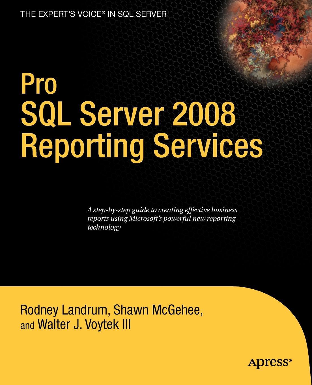 Rodney Landrum, Shawn McGehee, Walter J. II Voytek Pro SQL Server 2008 Reporting Services michael coles pro sql server 2008 xml