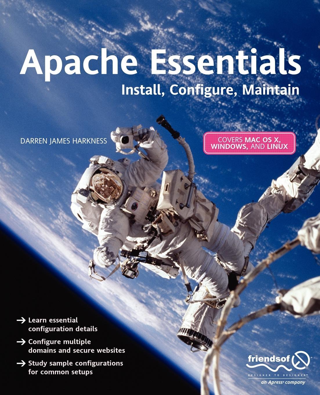 Darren James Harkness Apache Essentials. Install, Configure, Maintain install