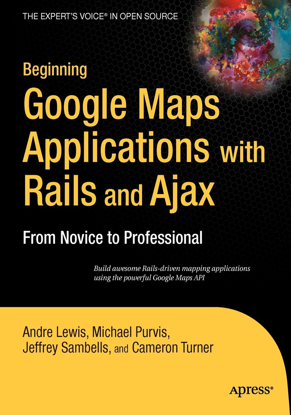 Andre Lewis, Michael Purvis, Jeffrey Sambells Beginning Google Maps Applications with Rails and Ajax. From Novice to Professional laurence moroney beginning web development silverlight and asp net ajax from novice to professional