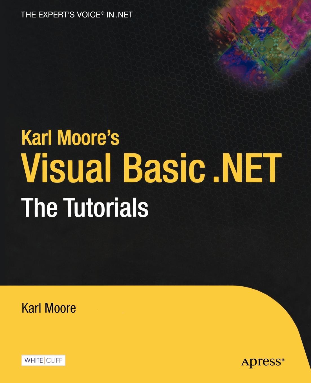 Karl Moore Karl Moore's Visual Basic .Net. The Tutorials visual basic 2005 и платформа net 2 0
