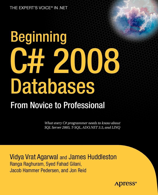 James Huddleston, Vidya Vrat Agarwal, Ranga Raghuram Beginning C# 2008 Databases. From Novice to Professional john kauffman thearon willis kevin spencer beginning asp databases