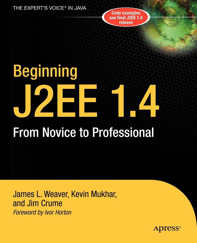 James L. Weaver, Kevin Mukhar, Jim Crume Beginning J2EE 1.4. From Novice to Professional john kauffman thearon willis kevin spencer beginning asp databases