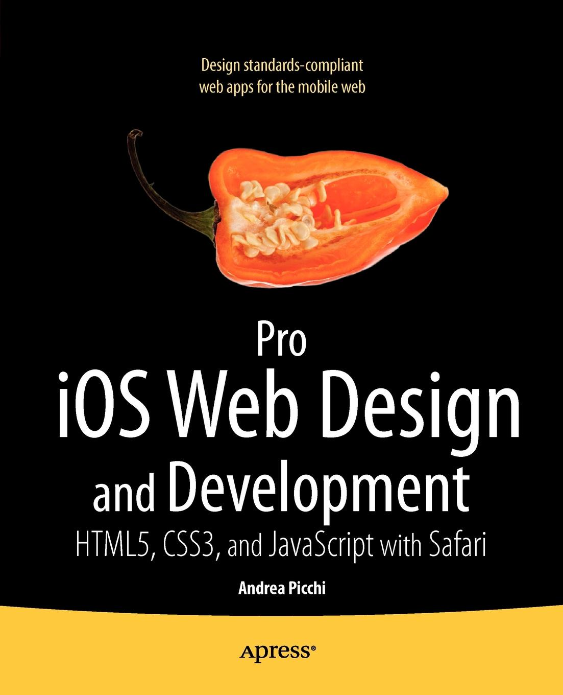 Andrea Picchi, Carl Willat Pro iOS Web Design and Development. HTML5, CSS3, and JavaScript with Safari ajay vohra deepak vohra pro xml development with java technology