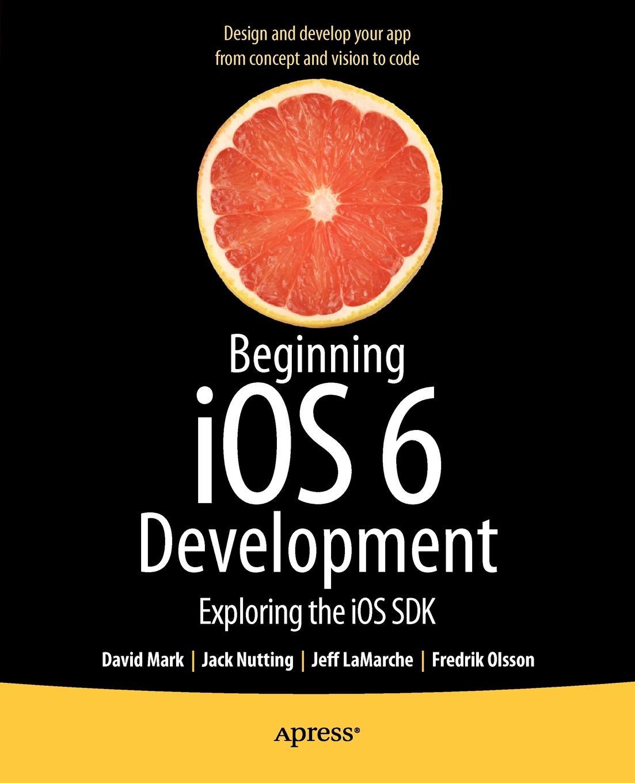 Фото - David Mark, Jack Nutting, Jeff LaMarche Beginning IOS 6 Development. Exploring the IOS SDK jesse feiler ios 6 foundations