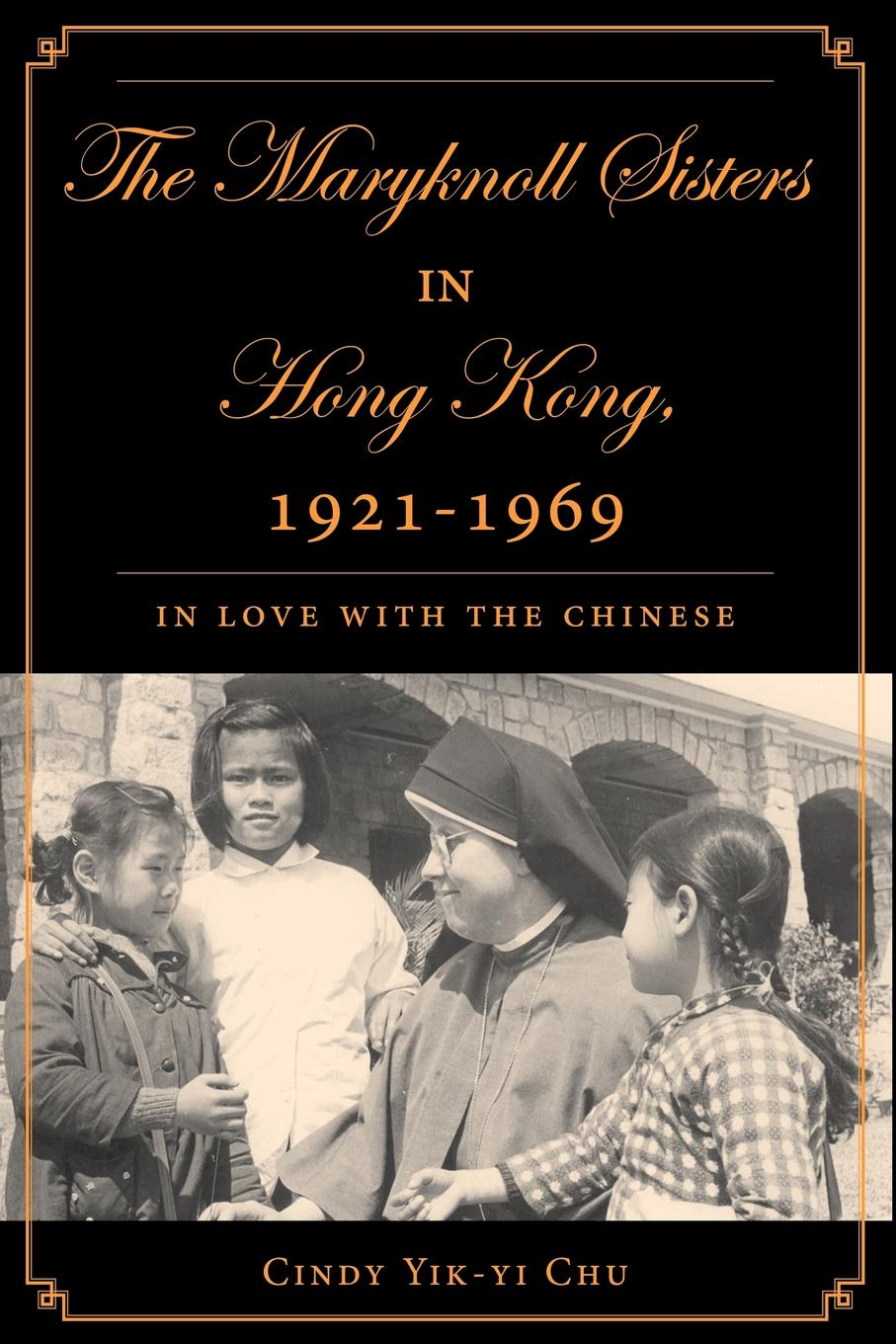 Cindy Yik-Yi Chu The Maryknoll Sisters in Hong Kong, 1921-1969. In Love with the Chinese недорго, оригинальная цена