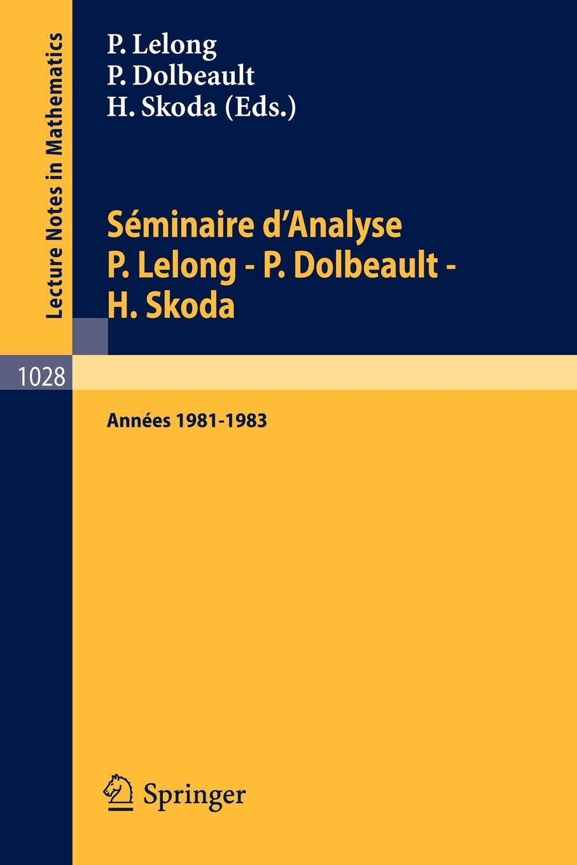 Seminaire DAnalyse P. Lelong - Dolbeault H. Skoda. Annees 1981/1983
