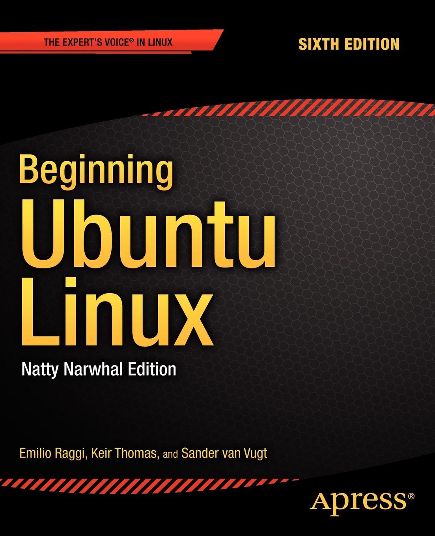 Emilio Raggi, Keir Thomas, Sander Van Vugt Beginning Ubuntu Linux. Natty Narwhal Edition christopher negus ubuntu linux toolbox 1000 commands for power users