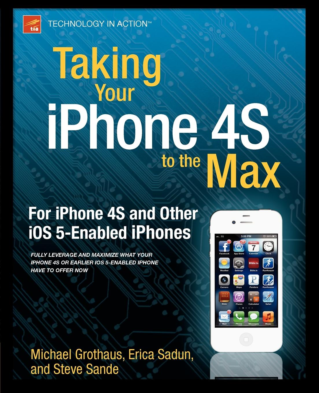 Erica Sadun, Steve Sande, Michael Grothaus Taking Your iPhone 4s to the Max. For and Other IOS 5-Enabled Iphones