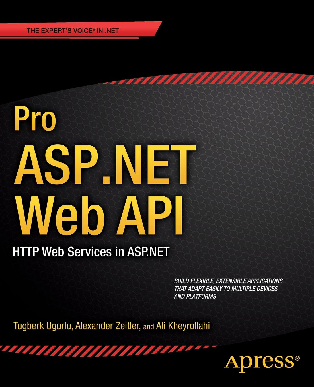 Ali Uurlu, Alexander Zeitler, Ali Kheyrollahi Pro ASP.NET Web API. HTTP Web Services in ASP.NET web