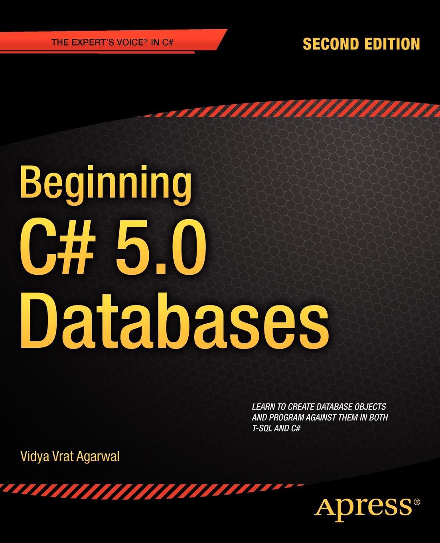 Vidya Vrat Agarwal, Vidya Vrat Agarwal Beginning C# 5.0 Databases john kauffman thearon willis kevin spencer beginning asp databases