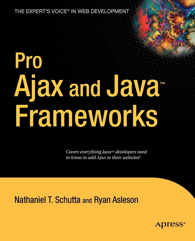Nathaniel T. Schutta, Ryan Asleson Pro Ajax and Java Frameworks ryan asleson nathaniel t schutta foundations of ajax
