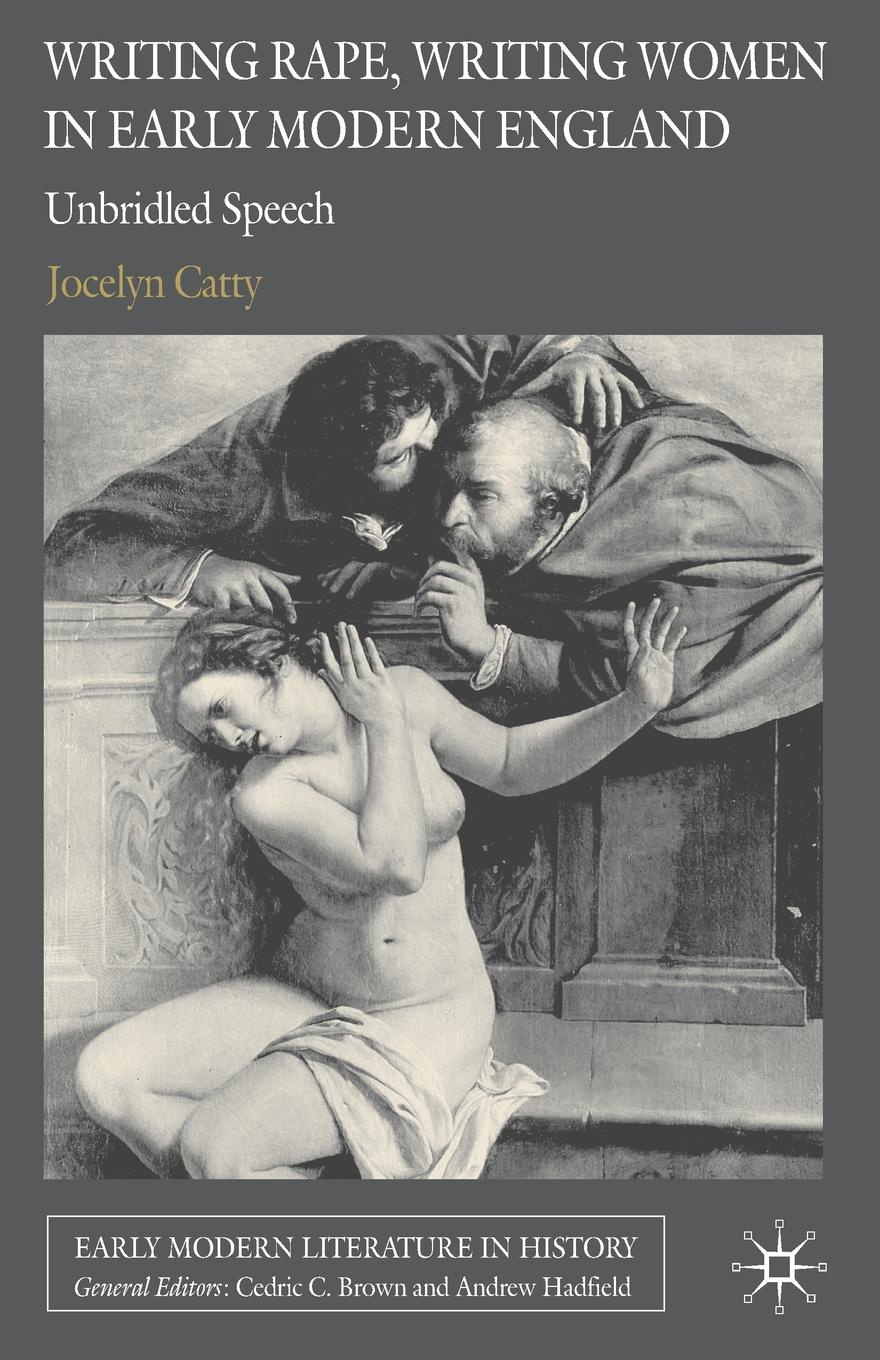 Jocelyn Catty Writing Rape, Writing Women in Early Modern England. Unbridled Speech matthew j smith performance and religion in early modern england stage cathedral wagon street