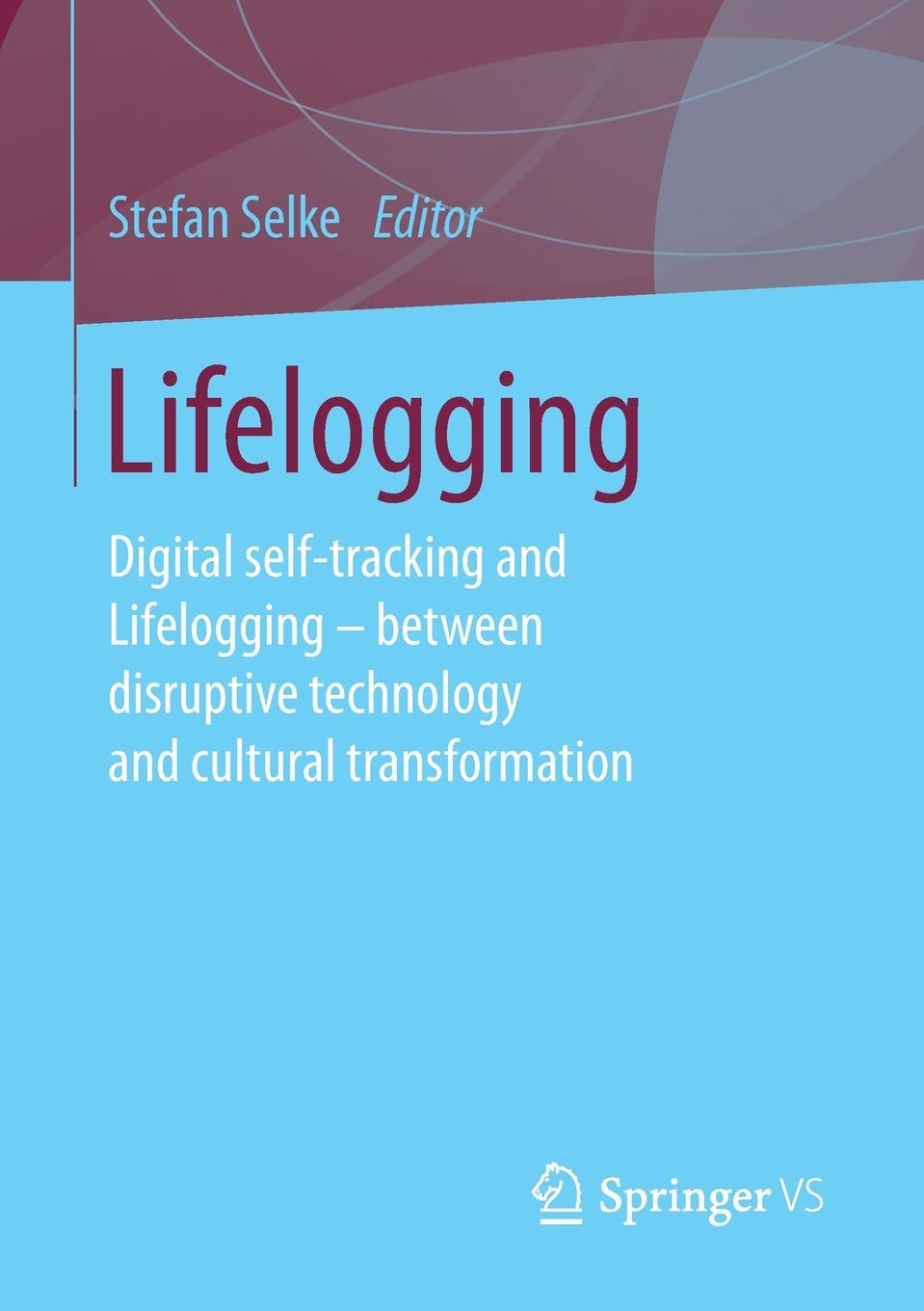 Lifelogging. Digital self-tracking and Lifelogging - between disruptive technology and cultural transformation