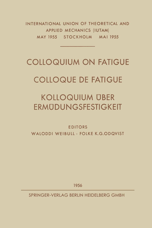 Waloddi Weibull, Folke Karl Gustav Odqvist Colloquium on Fatigue / Colloque de Fatigue / Kolloquium Uber Ermudungsfestigkeit. Stockholm, May 25 27, 1955 Proceedings / Stockholm 25 27 Mai 1955 C texas stockholm