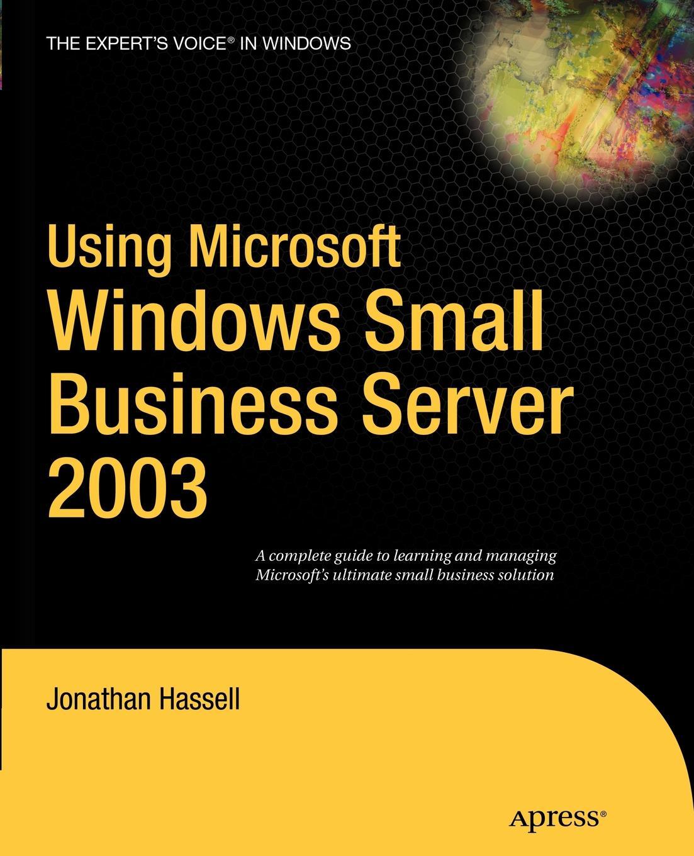 Jonathan Hassell Using Microsoft Windows Small Business Server 2003 аллен р рецепты администрирования windows server 2000 2003