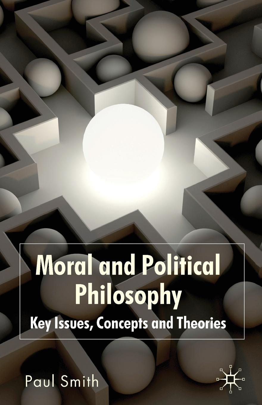 Paul Smith Moral and Political Philosophy. Key Issues, Concepts and Theories carlson licia cognitive disability and its challenge to moral philosophy