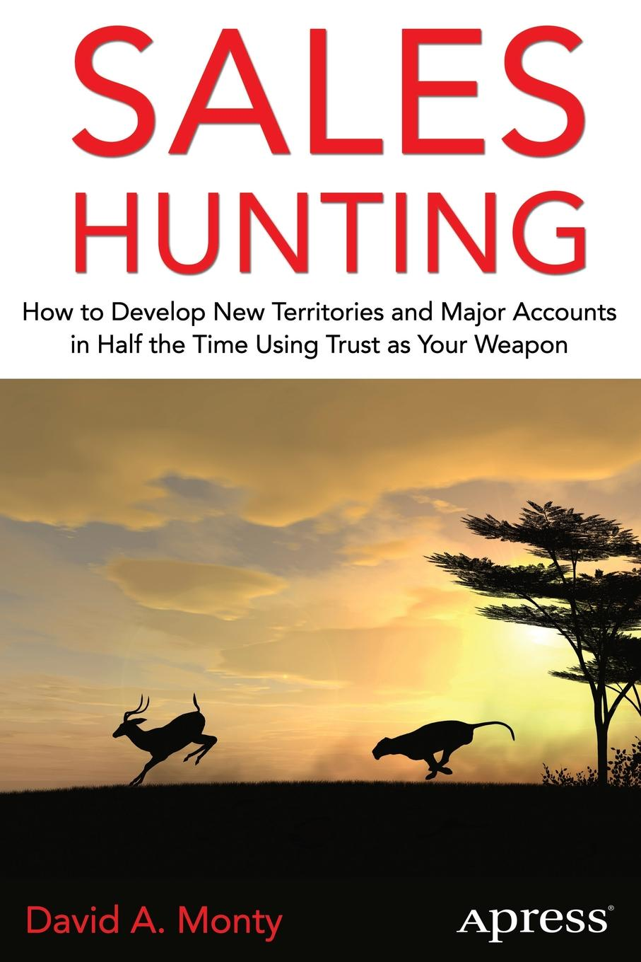 David A. Monty Sales Hunting. How to Develop New Territories and Major Accounts in Half the Time Using Trust as Your Weapon