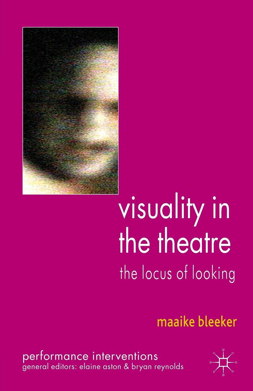 Maaike Bleeker Visuality in the Theatre. The Locus of Looking