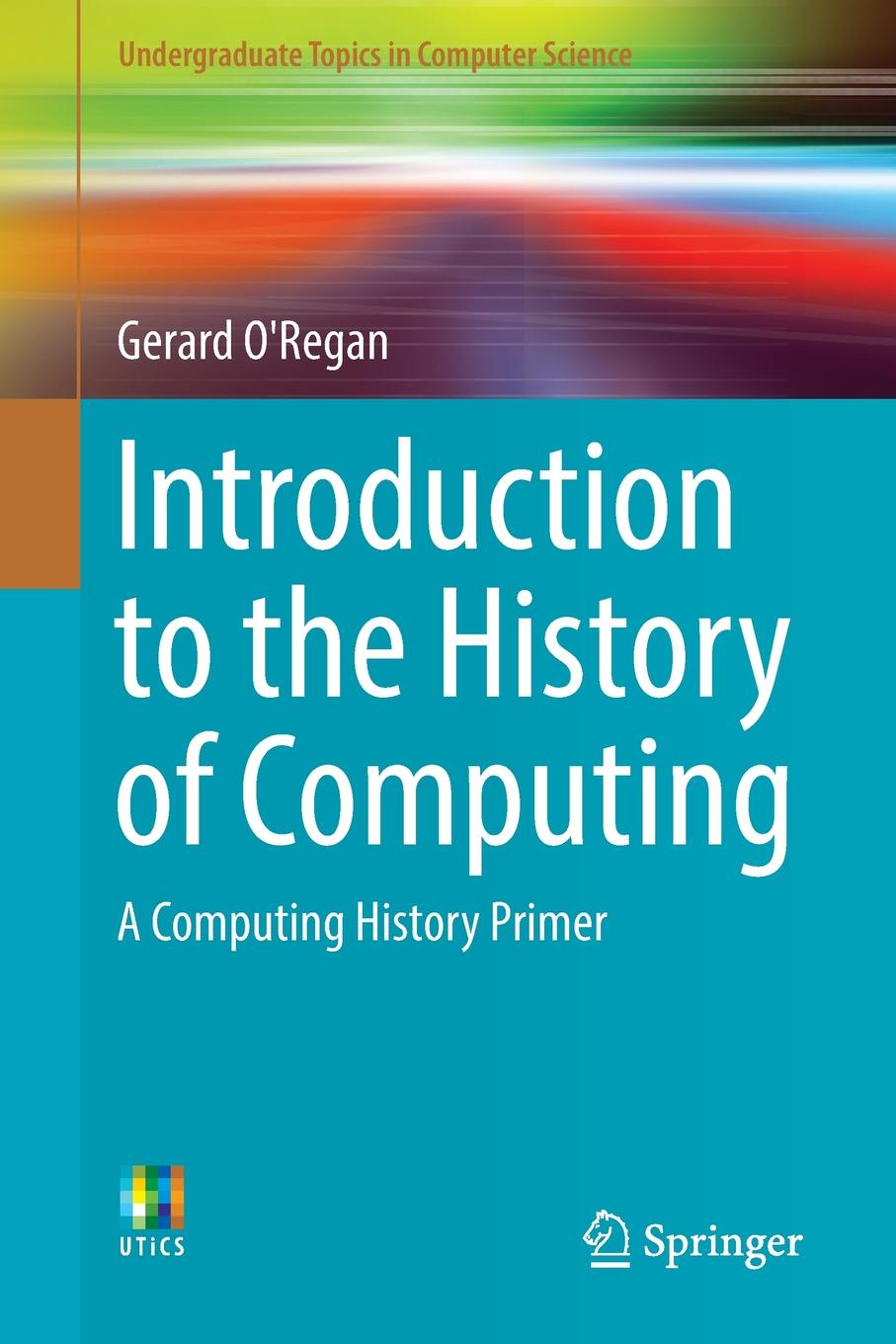 Gerard O'Regan Introduction to the History of Computing A Computing History Primer